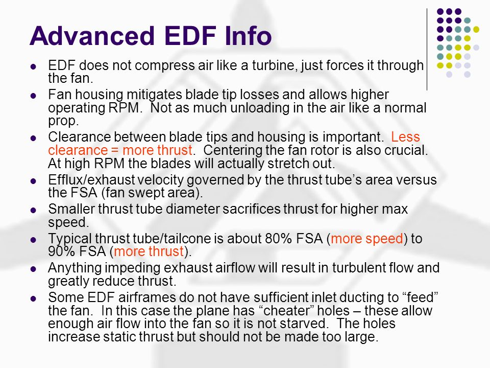 Advanced EDF Info EDF does not compress air like a turbine, just forces it through the fan. Fan housing mitigates blade tip losses and allows higher o