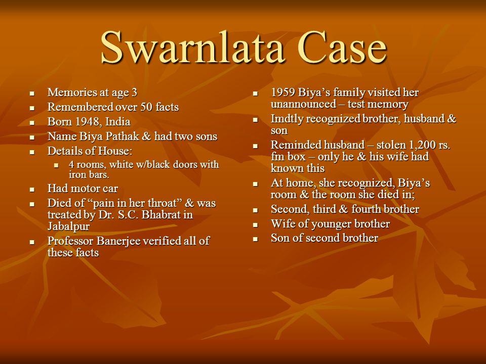 Swarnlata Case Memories at age 3 Memories at age 3 Remembered over 50 facts Remembered over 50 facts Born 1948, India Born 1948, India Name Biya Patha
