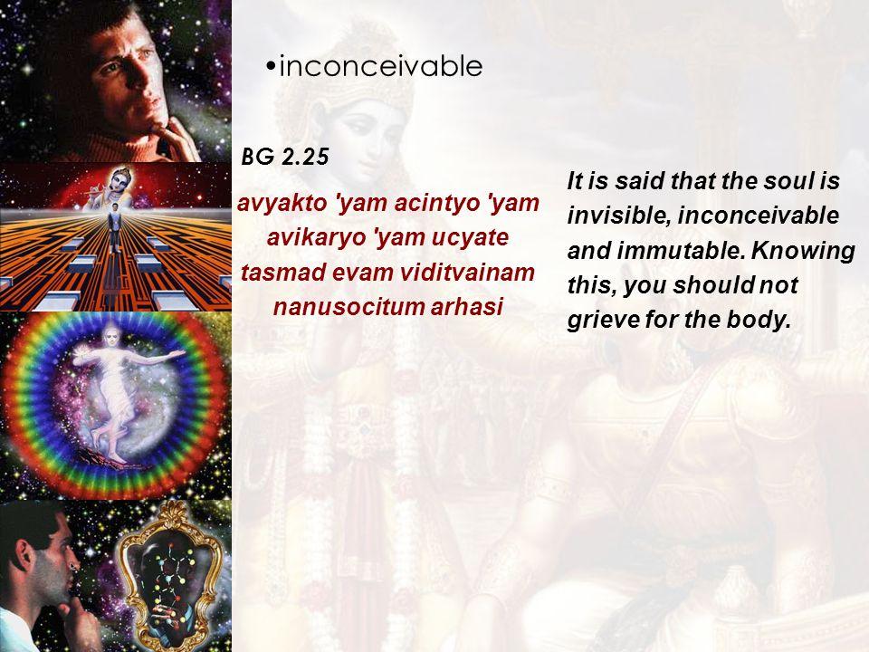 inconceivable BG 2.25 avyakto 'yam acintyo 'yam avikaryo 'yam ucyate tasmad evam viditvainam nanusocitum arhasi It is said that the soul is invisible,