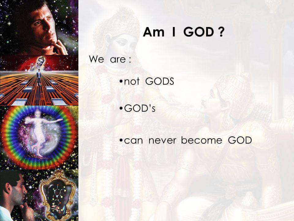 can never become GOD Am I GOD ? We are : not GODS GODs