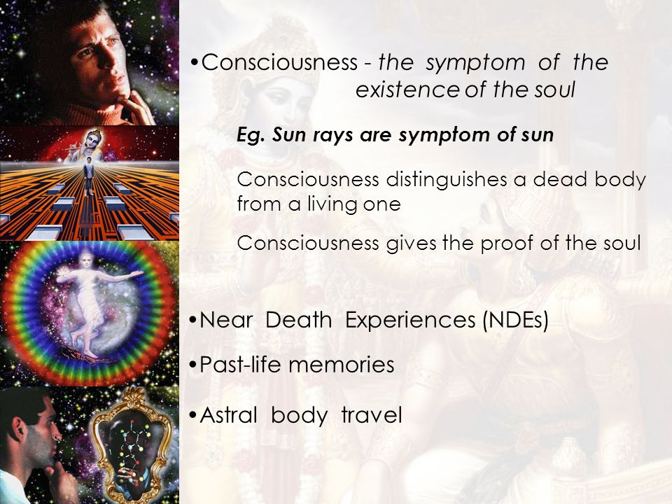 Astral body travel Consciousness - the symptom of the existence of the soul Near Death Experiences (NDEs) Past-life memories Eg. Sun rays are symptom