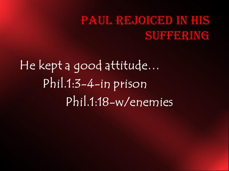 Paul Rejoiced in his Suffering He kept a good attitude… Phil.1:3-4-in prison Phil.1:18-w/enemies
