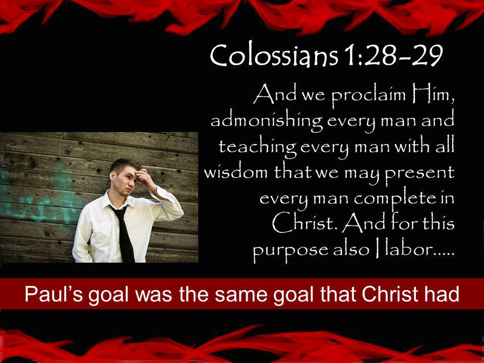 Colossians 1:28-29 And we proclaim Him, admonishing every man and teaching every man with all wisdom that we may present every man complete in Christ.