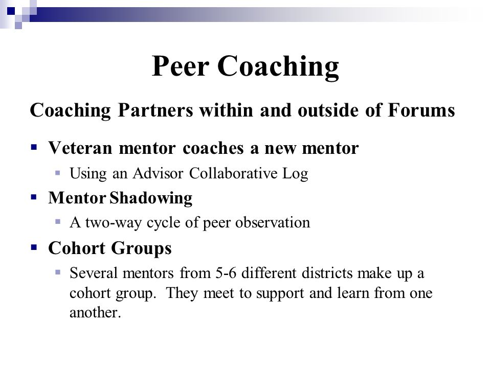 Peer Coaching Coaching Partners within and outside of Forums Veteran mentor coaches a new mentor Using an Advisor Collaborative Log Mentor Shadowing A