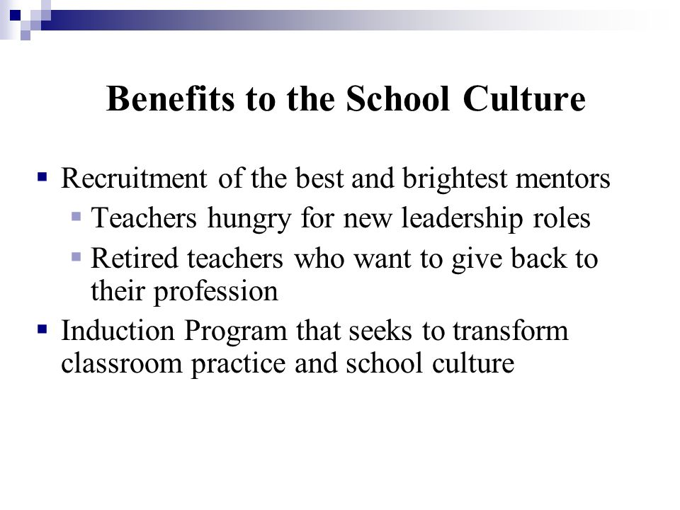 Benefits to the School Culture Recruitment of the best and brightest mentors Teachers hungry for new leadership roles Retired teachers who want to giv