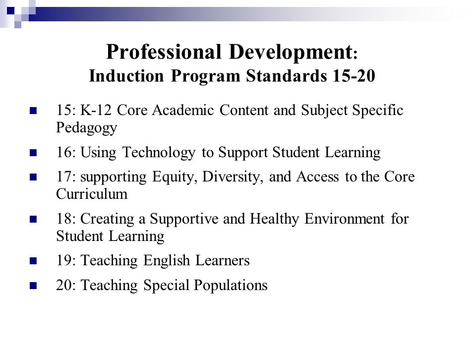 Professional Development : Induction Program Standards 15-20 15: K-12 Core Academic Content and Subject Specific Pedagogy 16: Using Technology to Supp