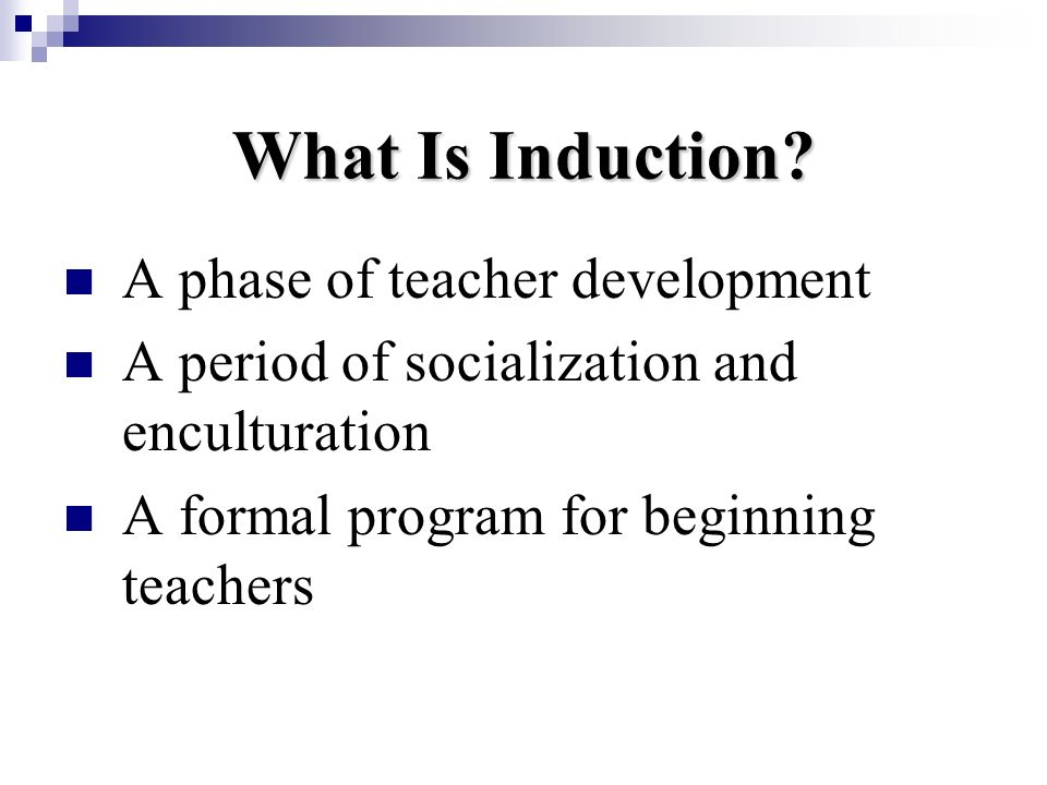 What Is Induction? A phase of teacher development A period of socialization and enculturation A formal program for beginning teachers