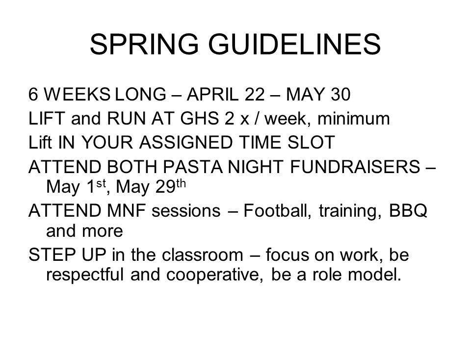 SPRING GUIDELINES 6 WEEKS LONG – APRIL 22 – MAY 30 LIFT and RUN AT GHS 2 x / week, minimum Lift IN YOUR ASSIGNED TIME SLOT ATTEND BOTH PASTA NIGHT FUNDRAISERS – May 1 st, May 29 th ATTEND MNF sessions – Football, training, BBQ and more STEP UP in the classroom – focus on work, be respectful and cooperative, be a role model.