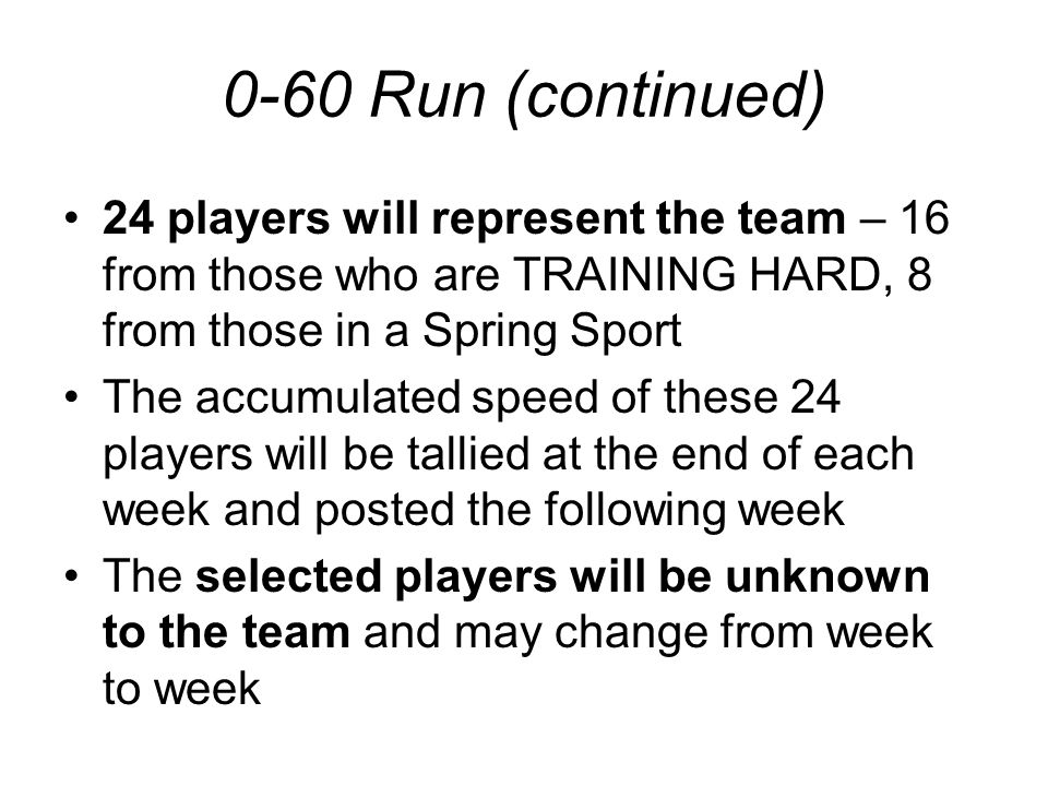 0-60 Run (continued) 24 players will represent the team – 16 from those who are TRAINING HARD, 8 from those in a Spring Sport The accumulated speed of these 24 players will be tallied at the end of each week and posted the following week The selected players will be unknown to the team and may change from week to week