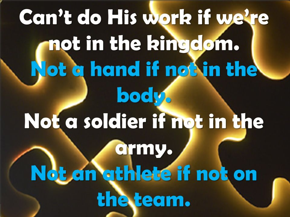 Cant do His work if were not in the kingdom. Not a hand if not in the body. Not a soldier if not in the army. Not an athlete if not on the team.