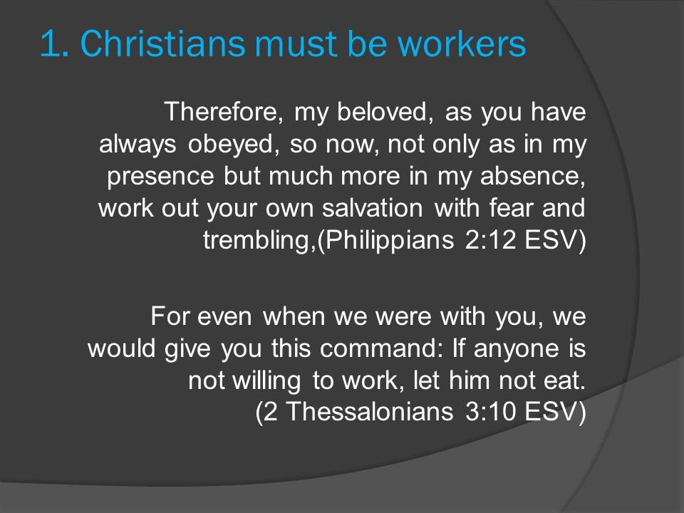 1. Christians must be workers Therefore, my beloved, as you have always obeyed, so now, not only as in my presence but much more in my absence, work o