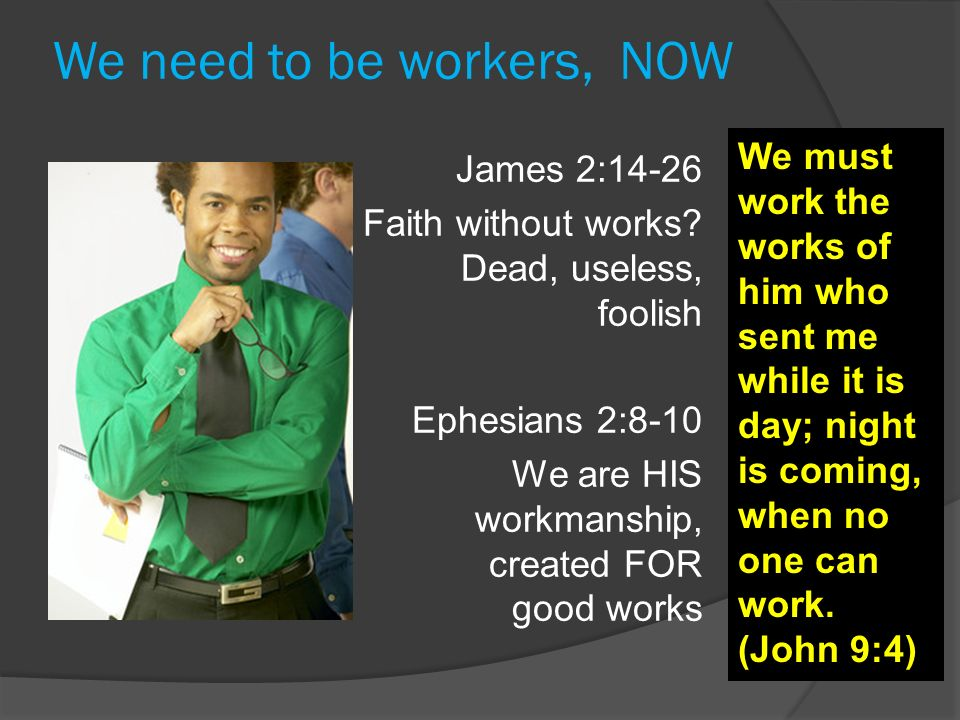 We need to be workers, NOW James 2:14-26 Faith without works? Dead, useless, foolish Ephesians 2:8-10 We are HIS workmanship, created FOR good works W