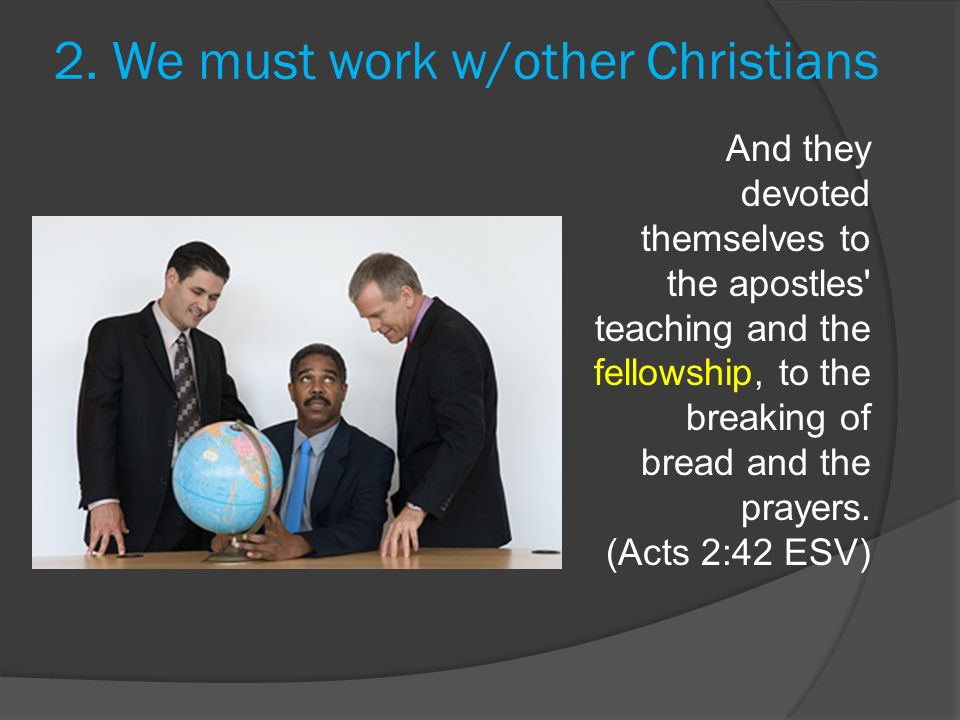 2. We must work w/other Christians And they devoted themselves to the apostles' teaching and the fellowship, to the breaking of bread and the prayers.