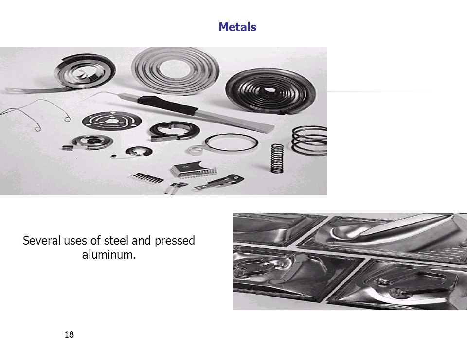 18 Several uses of steel and pressed aluminum. Metals
