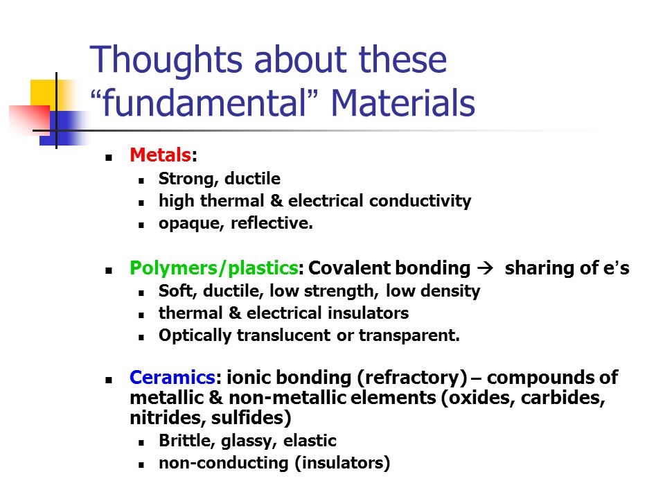 Thoughts about these fundamental Materials Metals: Strong, ductile high thermal & electrical conductivity opaque, reflective. Polymers/plastics: Coval