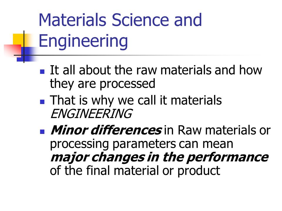 Materials Science and Engineering It all about the raw materials and how they are processed That is why we call it materials ENGINEERING Minor differe