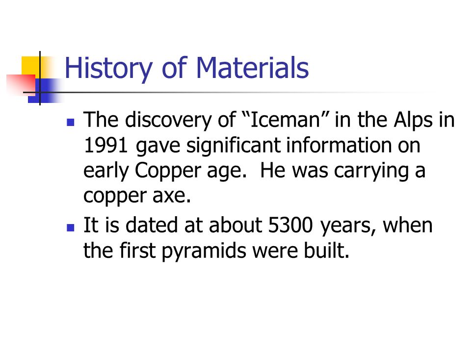 History of Materials The discovery of Iceman in the Alps in 1991 gave significant information on early Copper age. He was carrying a copper axe. It is