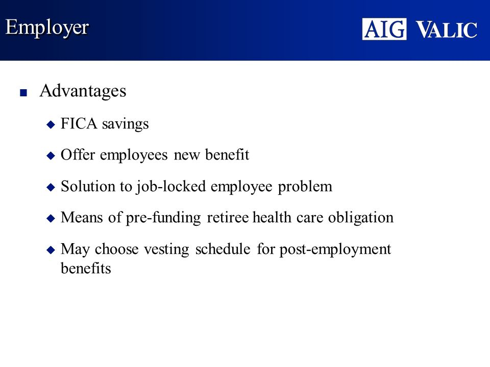 Employer Advantages u FICA savings u Offer employees new benefit u Solution to job-locked employee problem u Means of pre-funding retiree health care