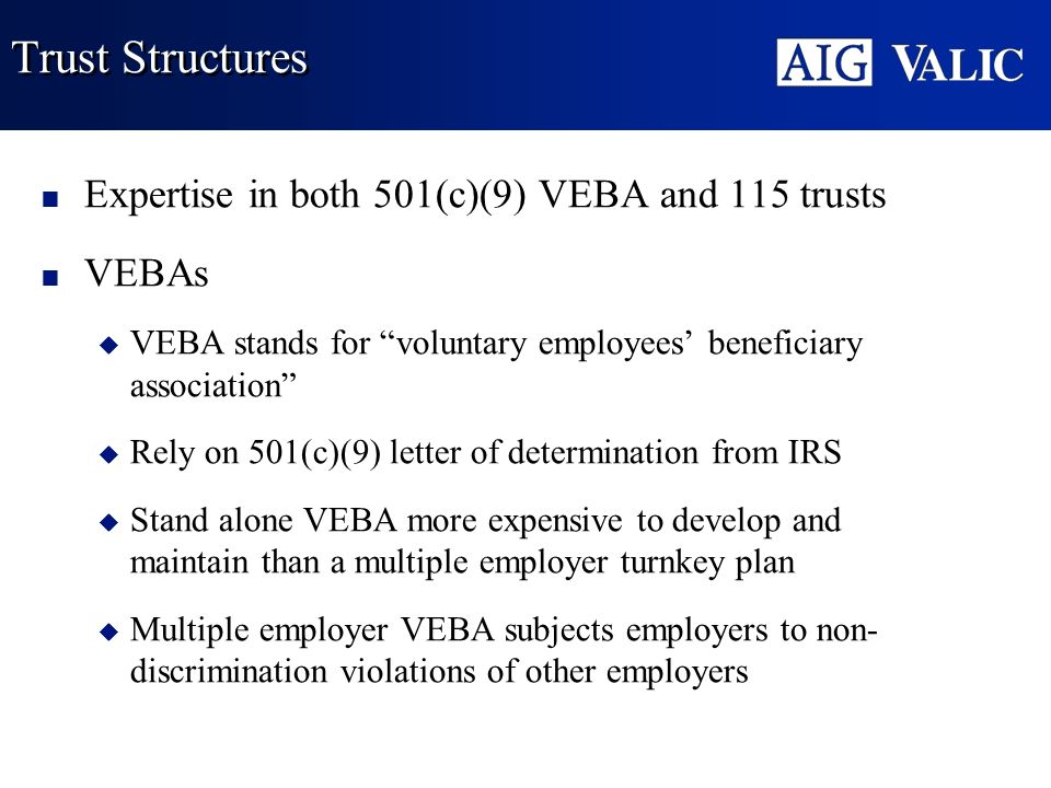 Trust Structures Expertise in both 501(c)(9) VEBA and 115 trusts VEBAs u VEBA stands for voluntary employees beneficiary association u Rely on 501(c)(