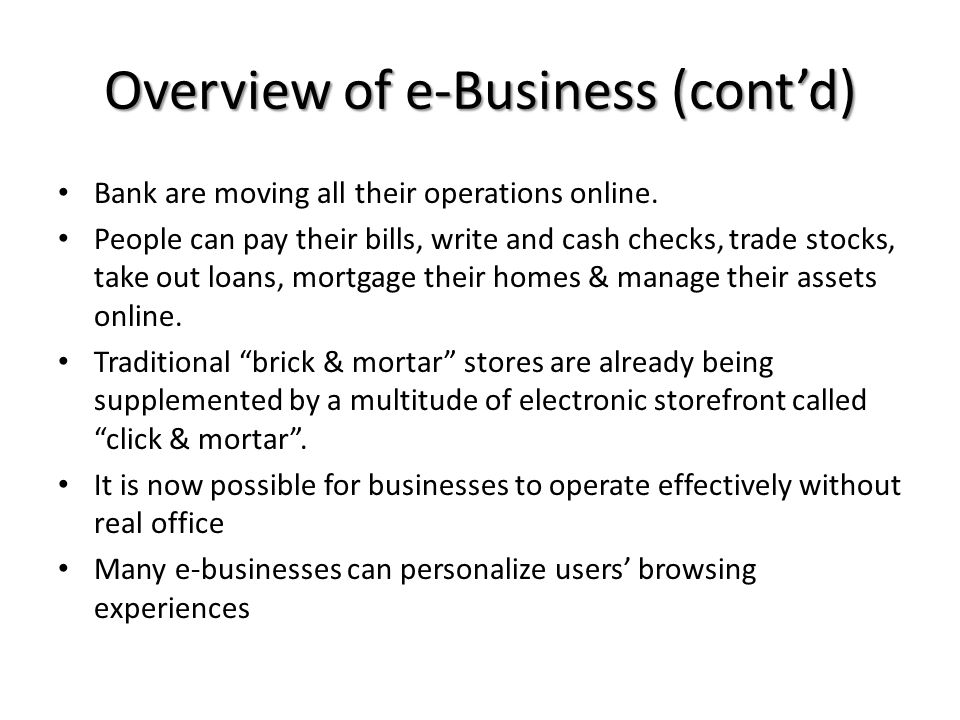 Overview of e-Business (contd) Bank are moving all their operations online. People can pay their bills, write and cash checks, trade stocks, take out