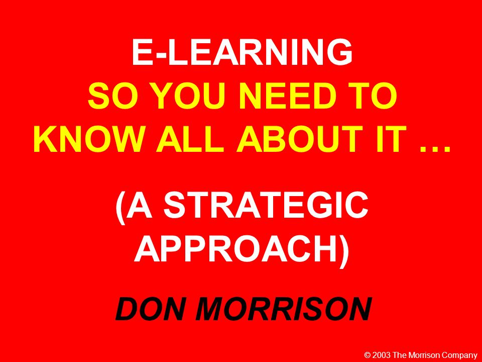 E-LEARNING SO YOU NEED TO KNOW ALL ABOUT IT … (A STRATEGIC APPROACH) DON MORRISON © 2003 The Morrison Company
