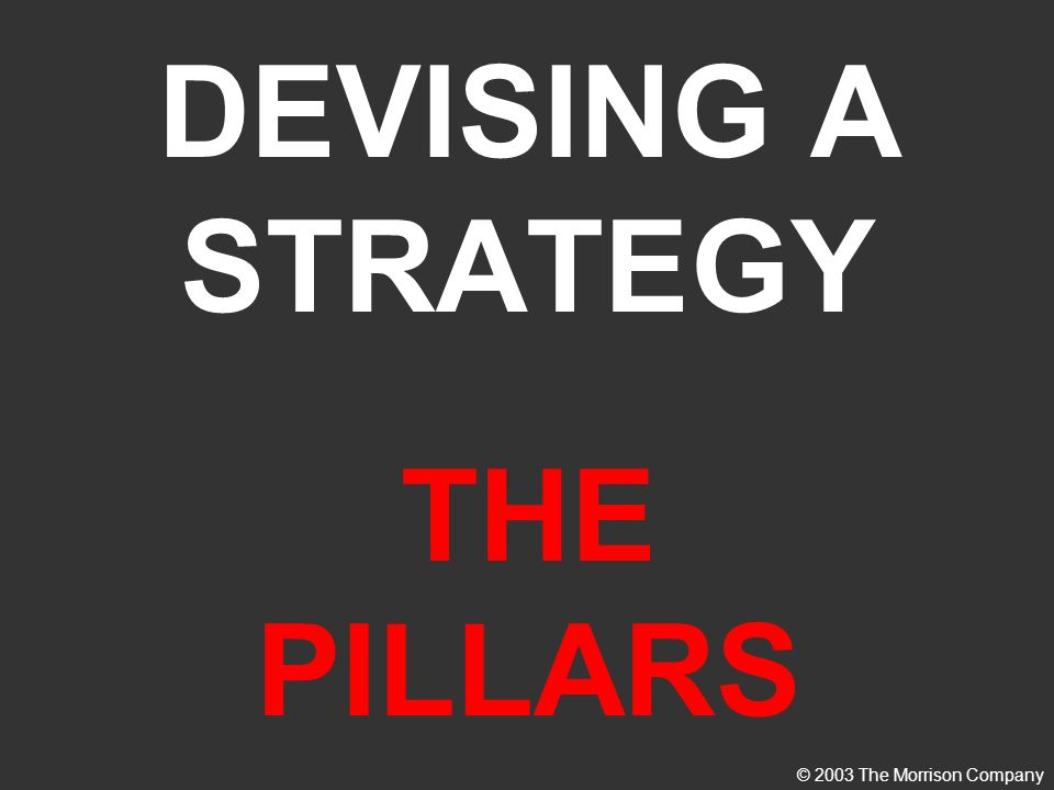 DEVISING A STRATEGY THE PILLARS © 2003 The Morrison Company