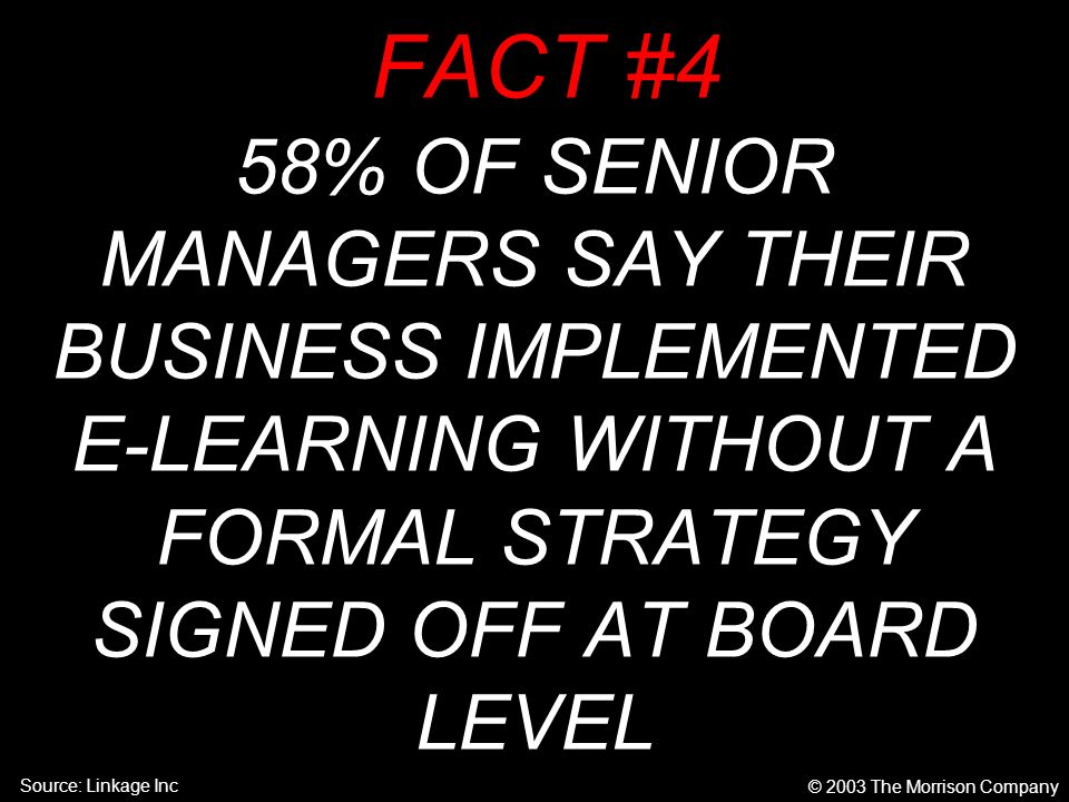 FACT #4 58% OF SENIOR MANAGERS SAY THEIR BUSINESS IMPLEMENTED E-LEARNING WITHOUT A FORMAL STRATEGY SIGNED OFF AT BOARD LEVEL © 2003 The Morrison Company Source: Linkage Inc