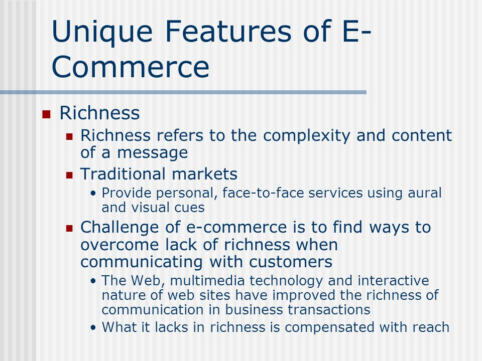 Unique Features of E- Commerce Richness Richness refers to the complexity and content of a message Traditional markets Provide personal, face-to-face