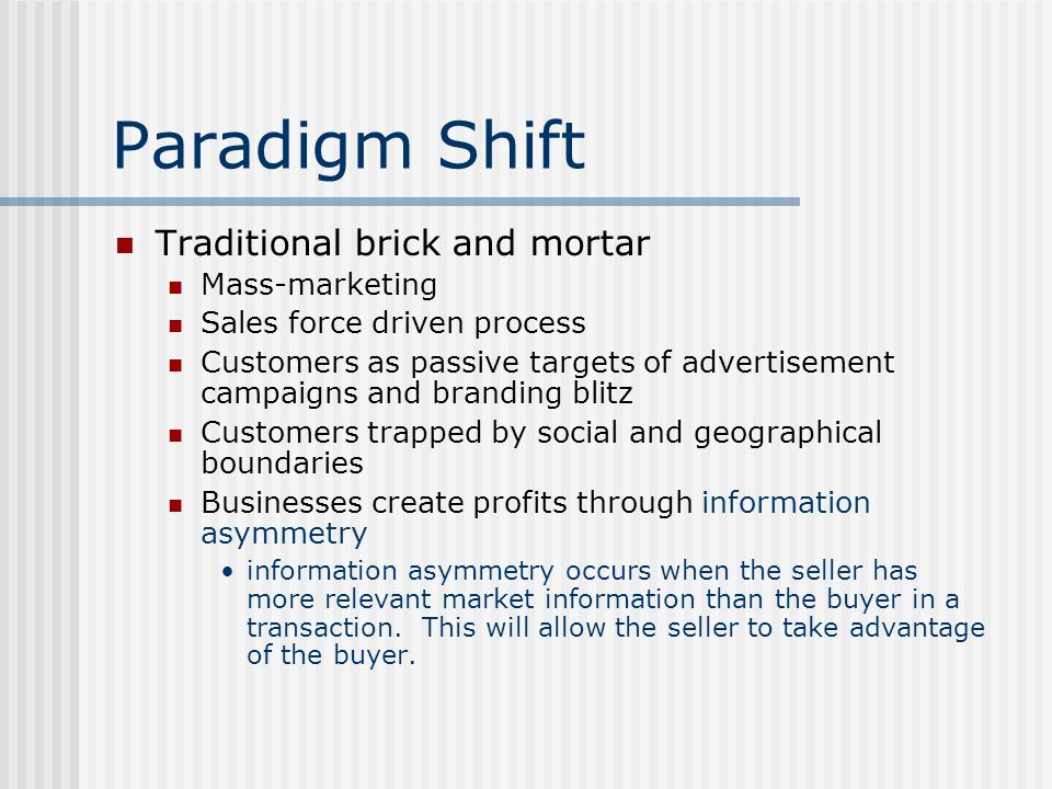 Paradigm Shift Traditional brick and mortar Mass-marketing Sales force driven process Customers as passive targets of advertisement campaigns and bran