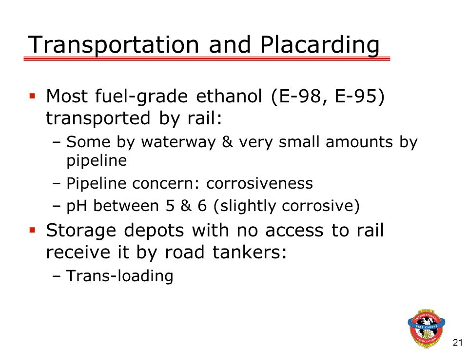 21 Transportation and Placarding Most fuel-grade ethanol (E-98, E-95) transported by rail: –Some by waterway & very small amounts by pipeline –Pipelin