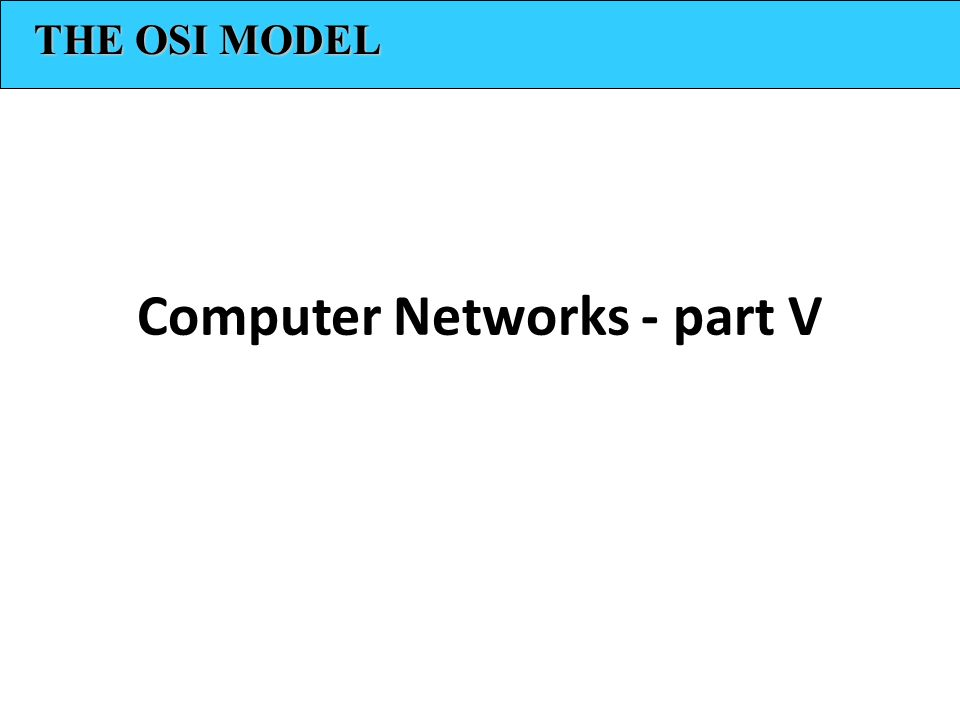 Computer Networks - part V THE OSI MODEL