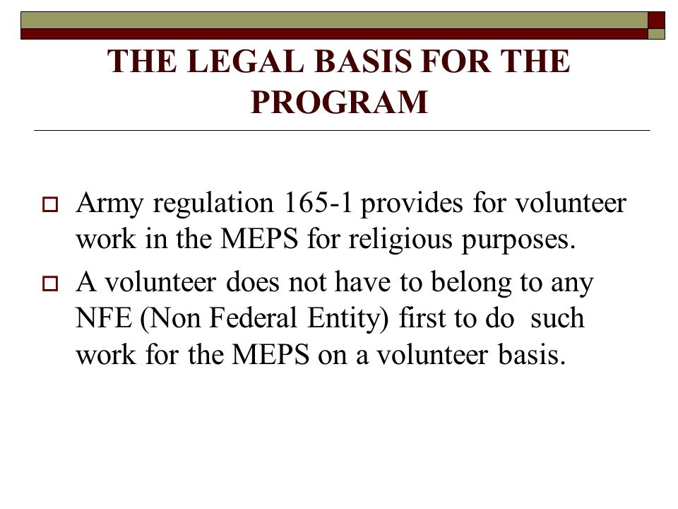 THE LEGAL BASIS FOR THE PROGRAM Army regulation 165-1 provides for volunteer work in the MEPS for religious purposes.