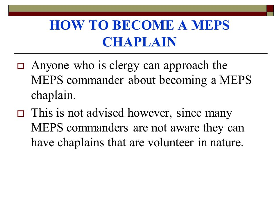 HOW TO BECOME A MEPS CHAPLAIN Anyone who is clergy can approach the MEPS commander about becoming a MEPS chaplain.
