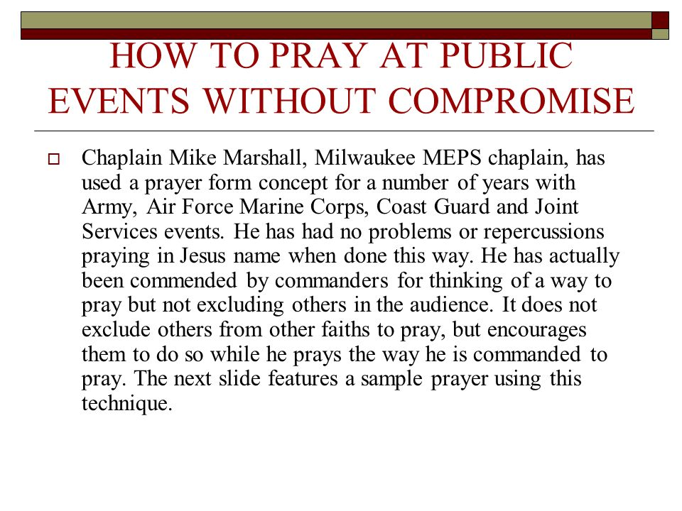 HOW TO PRAY AT PUBLIC EVENTS WITHOUT COMPROMISE Chaplain Mike Marshall, Milwaukee MEPS chaplain, has used a prayer form concept for a number of years with Army, Air Force Marine Corps, Coast Guard and Joint Services events.