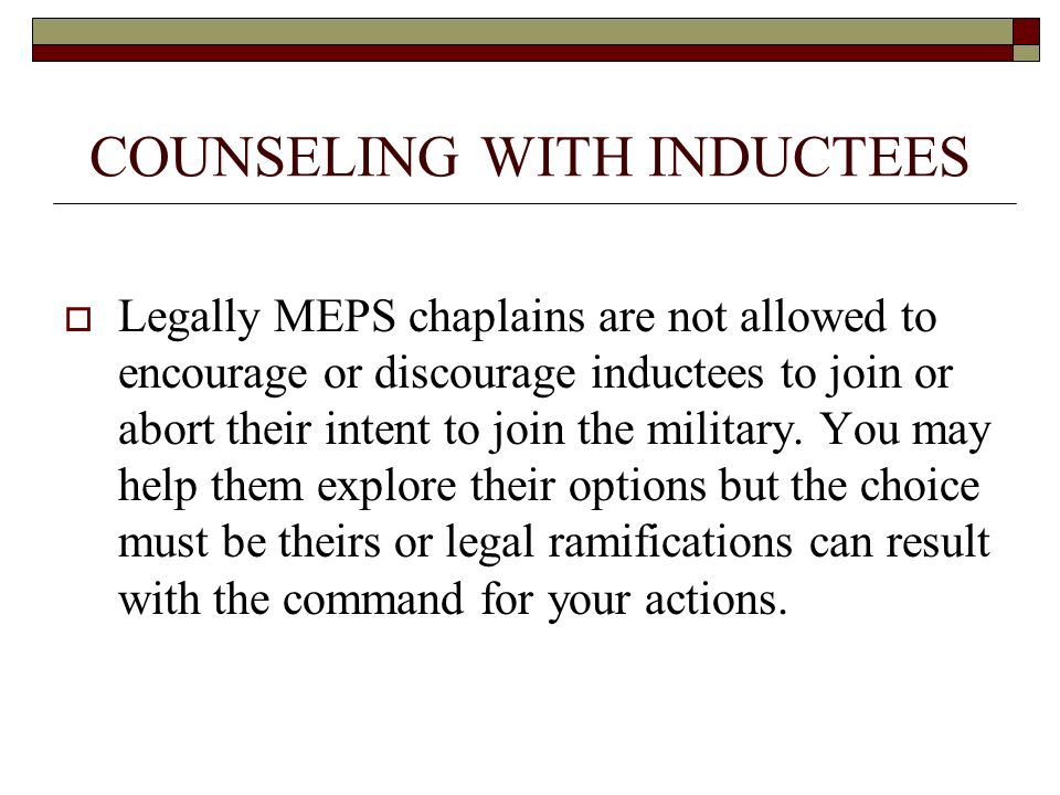 COUNSELING WITH INDUCTEES Legally MEPS chaplains are not allowed to encourage or discourage inductees to join or abort their intent to join the military.
