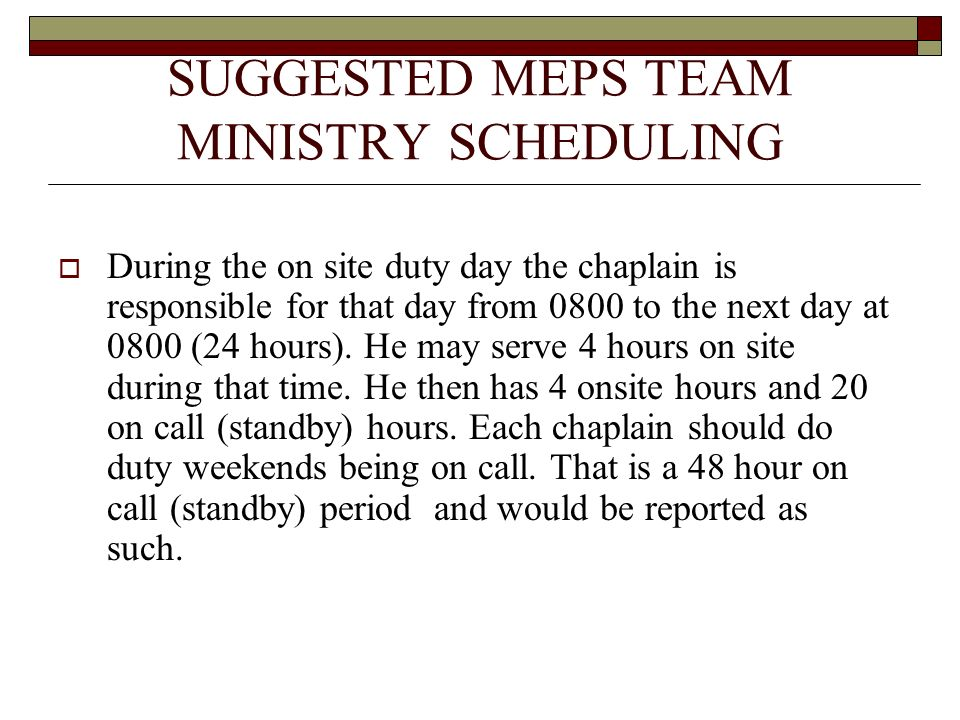 SUGGESTED MEPS TEAM MINISTRY SCHEDULING During the on site duty day the chaplain is responsible for that day from 0800 to the next day at 0800 (24 hours).