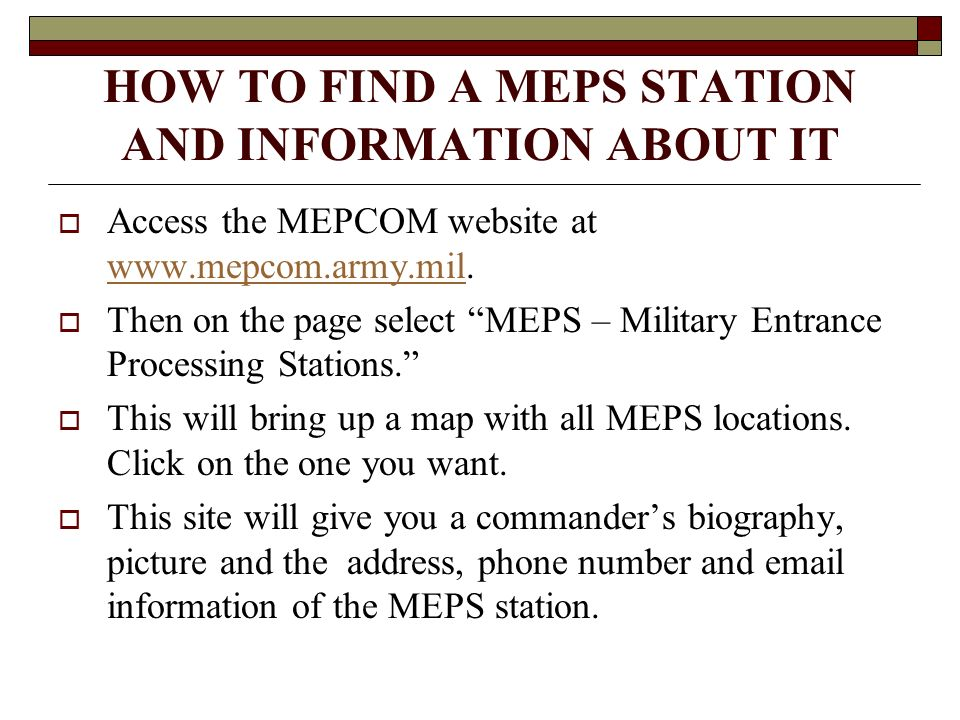 HOW TO FIND A MEPS STATION AND INFORMATION ABOUT IT Access the MEPCOM website at www.mepcom.army.mil.