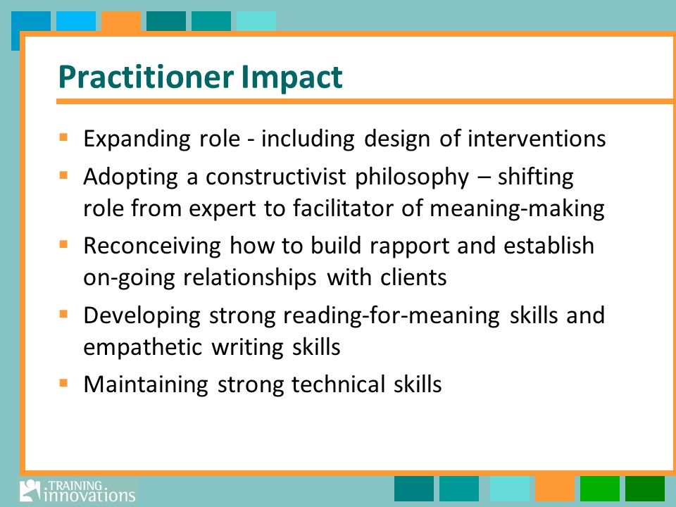 Practitioner Impact Expanding role - including design of interventions Adopting a constructivist philosophy – shifting role from expert to facilitator of meaning-making Reconceiving how to build rapport and establish on-going relationships with clients Developing strong reading-for-meaning skills and empathetic writing skills Maintaining strong technical skills