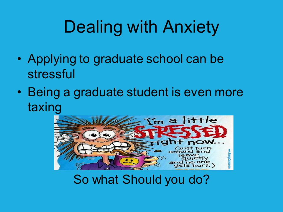 Dealing with Anxiety Applying to graduate school can be stressful Being a graduate student is even more taxing So what Should you do