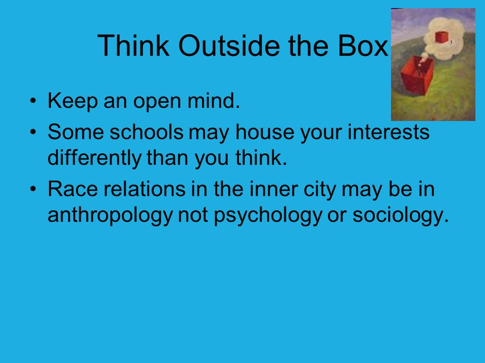 Think Outside the Box Keep an open mind.