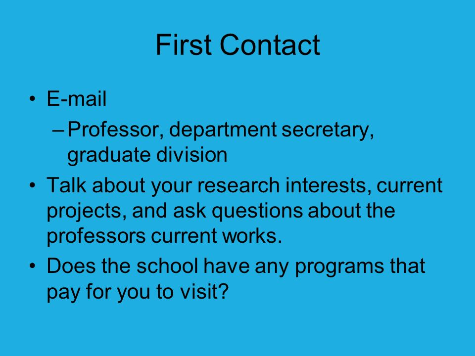First Contact E-mail –Professor, department secretary, graduate division Talk about your research interests, current projects, and ask questions about the professors current works.