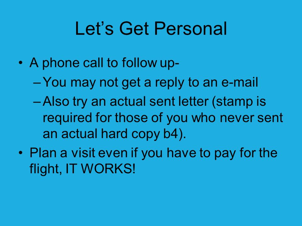 Lets Get Personal A phone call to follow up- –You may not get a reply to an e-mail –Also try an actual sent letter (stamp is required for those of you who never sent an actual hard copy b4).