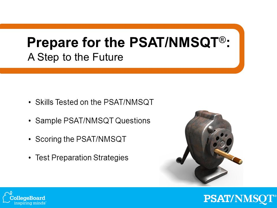 Skills Tested on the PSAT/NMSQT Sample PSAT/NMSQT Questions Scoring the PSAT/NMSQT Test Preparation Strategies Prepare for the PSAT/NMSQT ® : A Step to the Future