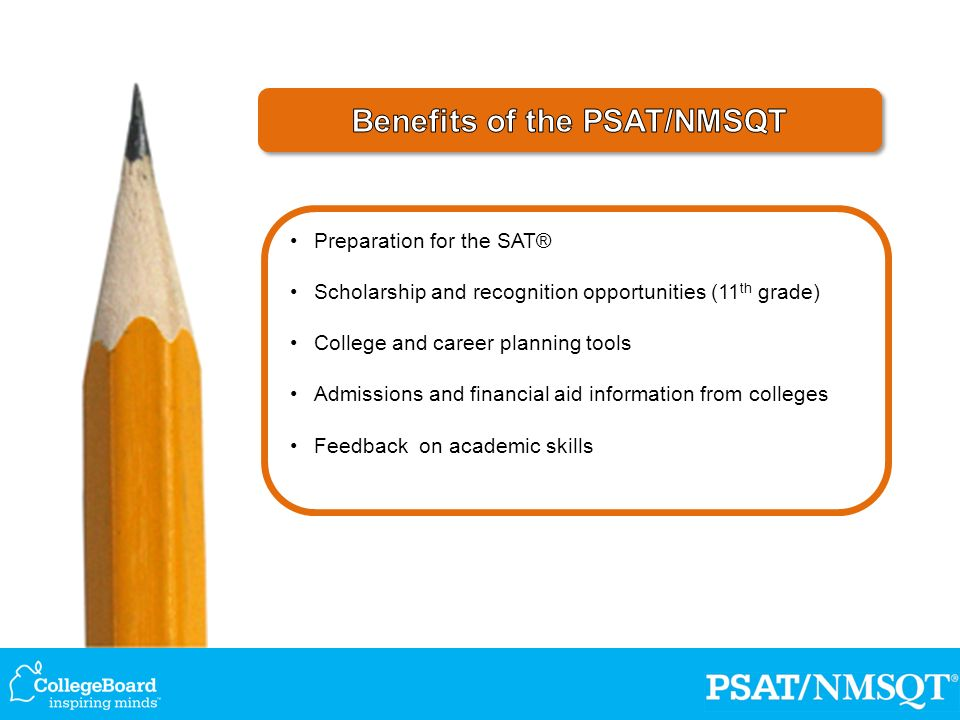 Preparation for the SAT® Scholarship and recognition opportunities (11 th grade) College and career planning tools Admissions and financial aid information from colleges Feedback on academic skills