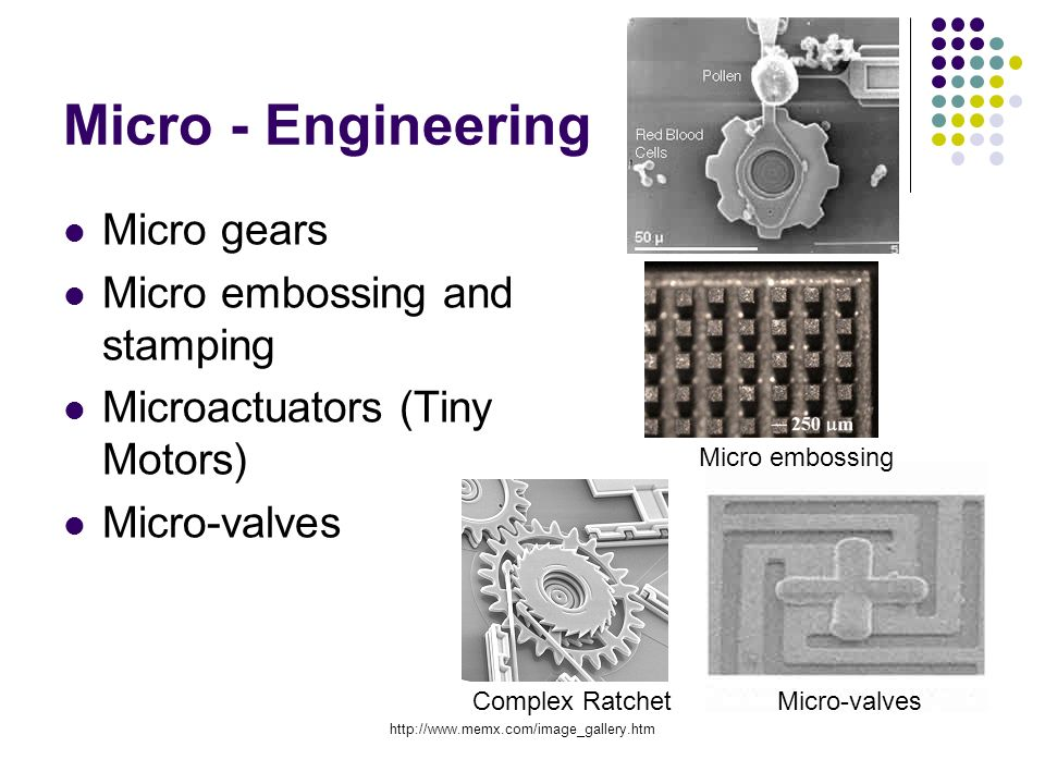Micro - Engineering Micro gears Micro embossing and stamping Microactuators (Tiny Motors) Micro-valves Micro embossing Complex Ratchet