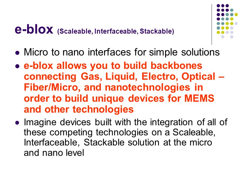 e-blox (Scaleable, Interfaceable, Stackable) Micro to nano interfaces for simple solutions e-blox allows you to build backbones connecting Gas, Liquid, Electro, Optical – Fiber/Micro, and nanotechnologies in order to build unique devices for MEMS and other technologies Imagine devices built with the integration of all of these competing technologies on a Scaleable, Interfaceable, Stackable solution at the micro and nano level