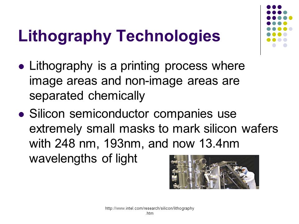 Lithography Technologies Lithography is a printing process where image areas and non-image areas are separated chemically Silicon semiconductor companies use extremely small masks to mark silicon wafers with 248 nm, 193nm, and now 13.4nm wavelengths of light