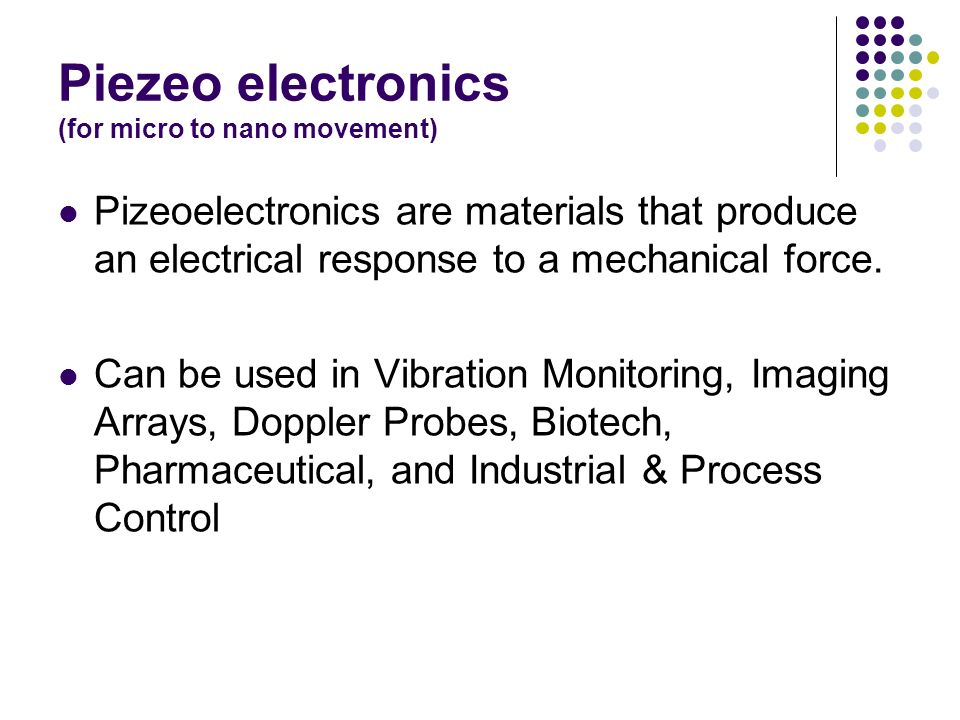 Piezeo electronics (for micro to nano movement) Pizeoelectronics are materials that produce an electrical response to a mechanical force.