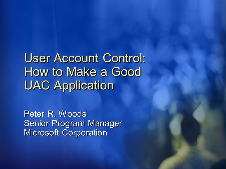 User Account Control: How to Make a Good UAC Application Peter R. Woods Senior Program Manager Microsoft Corporation