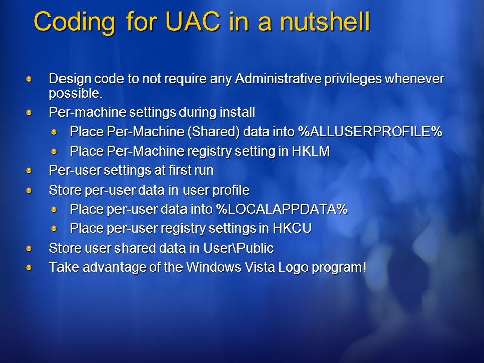 Coding for UAC in a nutshell Design code to not require any Administrative privileges whenever possible. Per-machine settings during install Place Per
